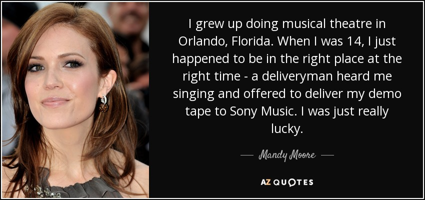 I grew up doing musical theatre in Orlando, Florida. When I was 14, I just happened to be in the right place at the right time - a deliveryman heard me singing and offered to deliver my demo tape to Sony Music. I was just really lucky. - Mandy Moore