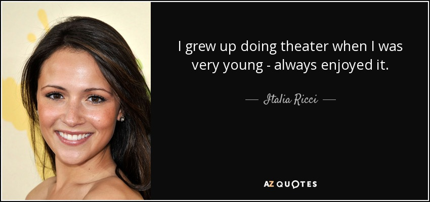 I grew up doing theater when I was very young - always enjoyed it. - Italia Ricci