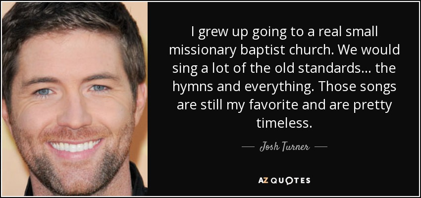 I grew up going to a real small missionary baptist church. We would sing a lot of the old standards... the hymns and everything. Those songs are still my favorite and are pretty timeless. - Josh Turner