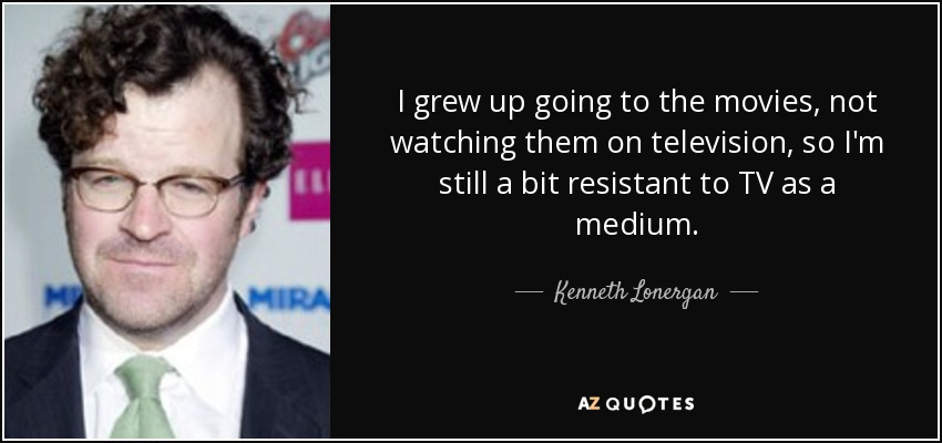 I grew up going to the movies, not watching them on television, so I'm still a bit resistant to TV as a medium. - Kenneth Lonergan