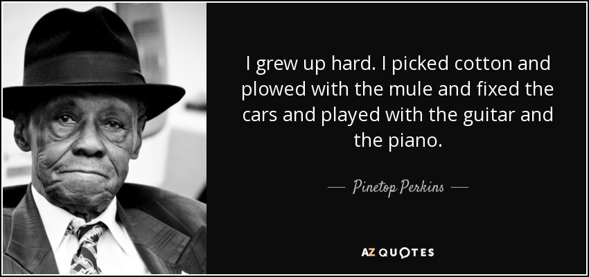 I grew up hard. I picked cotton and plowed with the mule and fixed the cars and played with the guitar and the piano. - Pinetop Perkins