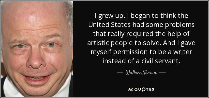 I grew up. I began to think the United States had some problems that really required the help of artistic people to solve. And I gave myself permission to be a writer instead of a civil servant. - Wallace Shawn