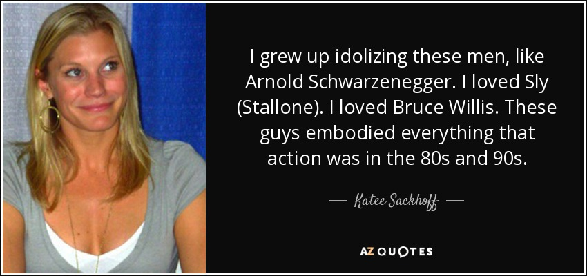 I grew up idolizing these men, like Arnold Schwarzenegger. I loved Sly (Stallone). I loved Bruce Willis. These guys embodied everything that action was in the 80s and 90s. - Katee Sackhoff