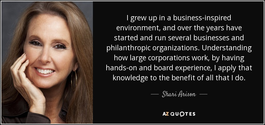 I grew up in a business-inspired environment, and over the years have started and run several businesses and philanthropic organizations. Understanding how large corporations work, by having hands-on and board experience, I apply that knowledge to the benefit of all that I do. - Shari Arison