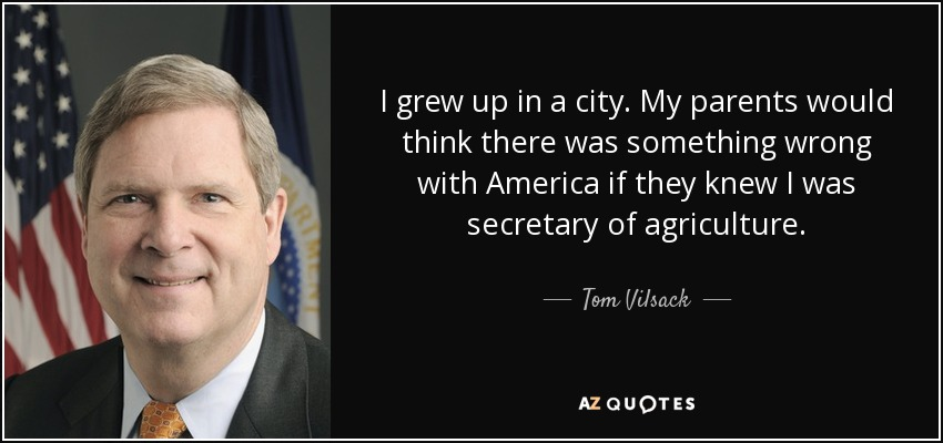 I grew up in a city. My parents would think there was something wrong with America if they knew I was secretary of agriculture. - Tom Vilsack