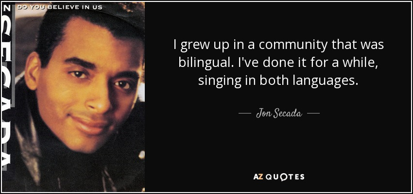 I grew up in a community that was bilingual. I've done it for a while, singing in both languages. - Jon Secada