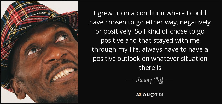 I grew up in a condition where I could have chosen to go either way, negatively or positively. So I kind of chose to go positive and that stayed with me through my life, always have to have a positive outlook on whatever situation there is - Jimmy Cliff