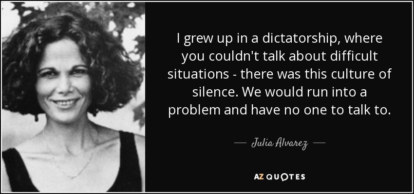 I grew up in a dictatorship, where you couldn't talk about difficult situations - there was this culture of silence. We would run into a problem and have no one to talk to. - Julia Alvarez