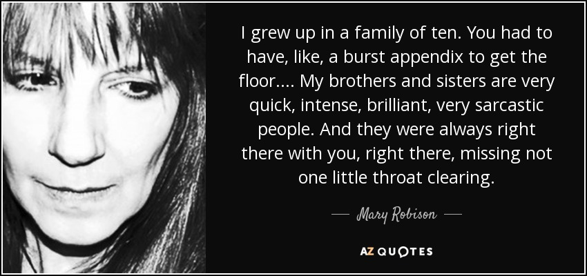 I grew up in a family of ten. You had to have, like, a burst appendix to get the floor.... My brothers and sisters are very quick, intense, brilliant, very sarcastic people. And they were always right there with you, right there, missing not one little throat clearing. - Mary Robison