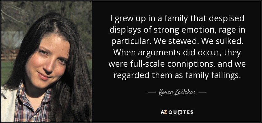 I grew up in a family that despised displays of strong emotion, rage in particular. We stewed. We sulked. When arguments did occur, they were full-scale conniptions, and we regarded them as family failings. - Koren Zailckas
