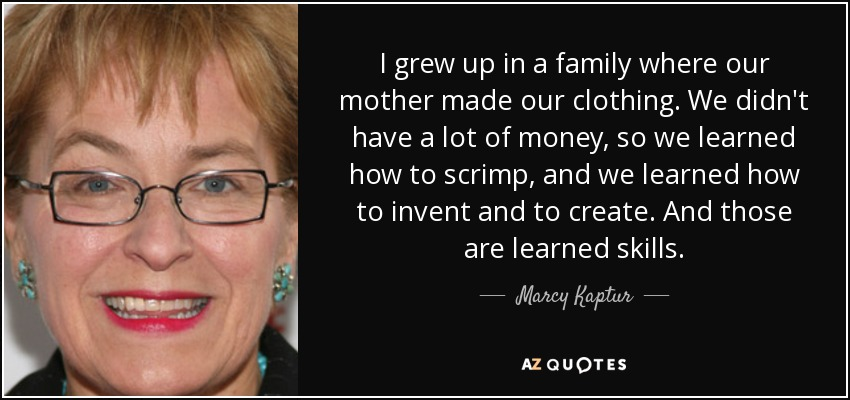 I grew up in a family where our mother made our clothing. We didn't have a lot of money, so we learned how to scrimp, and we learned how to invent and to create. And those are learned skills. - Marcy Kaptur