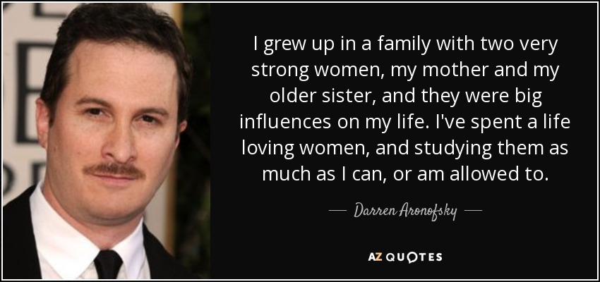 I grew up in a family with two very strong women, my mother and my older sister, and they were big influences on my life. I've spent a life loving women, and studying them as much as I can, or am allowed to. - Darren Aronofsky
