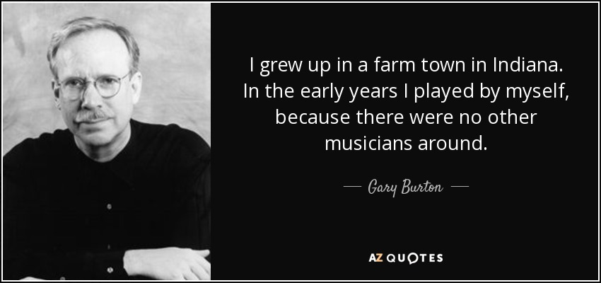 I grew up in a farm town in Indiana. In the early years I played by myself, because there were no other musicians around. - Gary Burton
