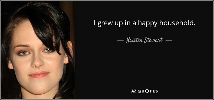 I grew up in a happy household. - Kristen Stewart
