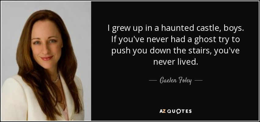 I grew up in a haunted castle, boys. If you've never had a ghost try to push you down the stairs, you've never lived. - Gaelen Foley
