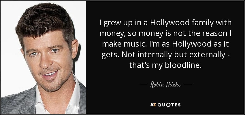 I grew up in a Hollywood family with money, so money is not the reason I make music. I'm as Hollywood as it gets. Not internally but externally - that's my bloodline. - Robin Thicke