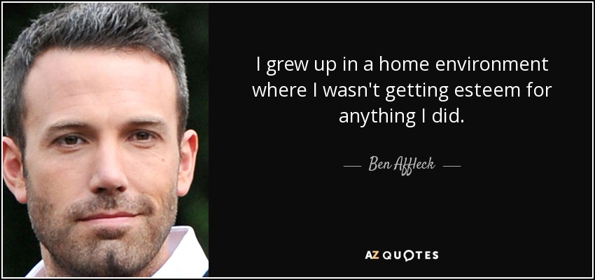 I grew up in a home environment where I wasn't getting esteem for anything I did. - Ben Affleck