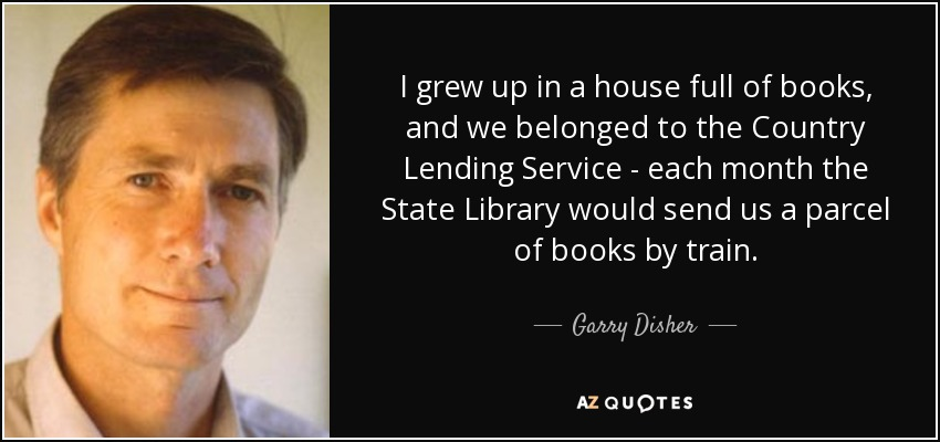I grew up in a house full of books, and we belonged to the Country Lending Service - each month the State Library would send us a parcel of books by train. - Garry Disher