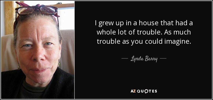 I grew up in a house that had a whole lot of trouble. As much trouble as you could imagine. - Lynda Barry