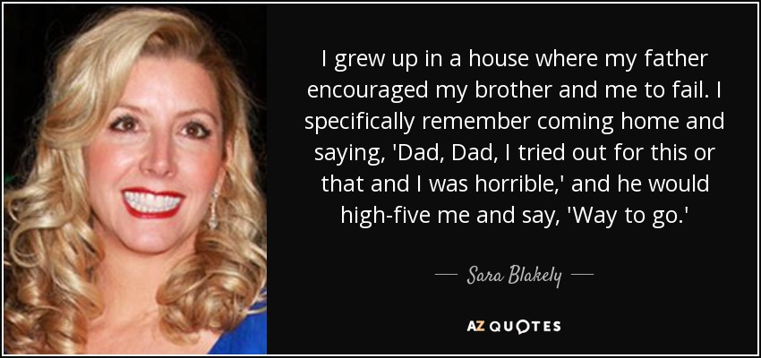 I grew up in a house where my father encouraged my brother and me to fail. I specifically remember coming home and saying, 'Dad, Dad, I tried out for this or that and I was horrible,' and he would high-five me and say, 'Way to go.' - Sara Blakely