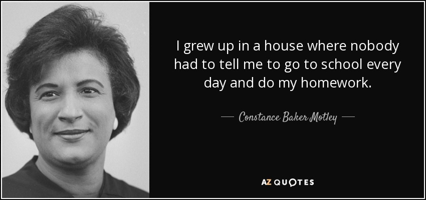 I grew up in a house where nobody had to tell me to go to school every day and do my homework. - Constance Baker Motley