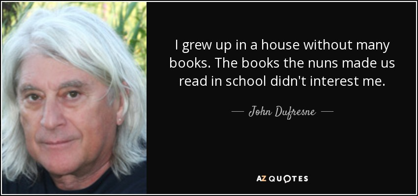 I grew up in a house without many books. The books the nuns made us read in school didn't interest me. - John Dufresne