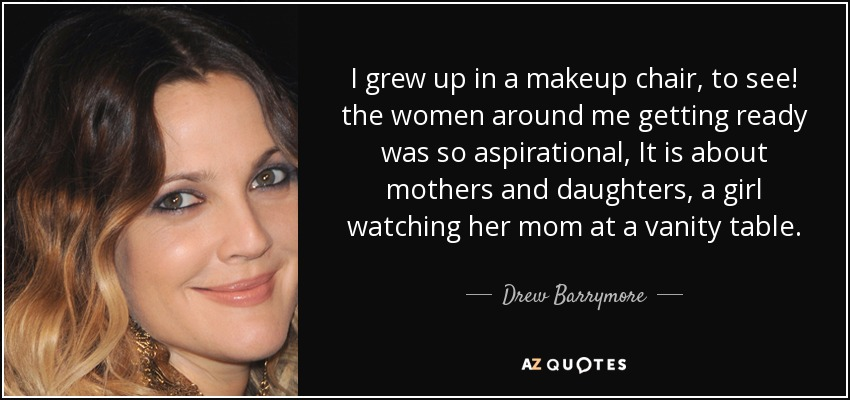 I grew up in a makeup chair, to see! the women around me getting ready was so aspirational, It is about mothers and daughters, a girl watching her mom at a vanity table. - Drew Barrymore