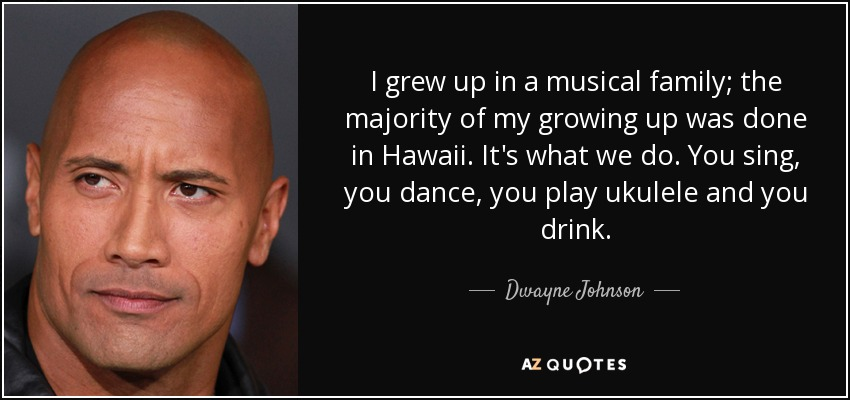 I grew up in a musical family; the majority of my growing up was done in Hawaii. It's what we do. You sing, you dance, you play ukulele and you drink. - Dwayne Johnson