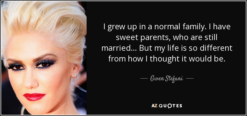 I grew up in a normal family. I have sweet parents, who are still married... But my life is so different from how I thought it would be. - Gwen Stefani