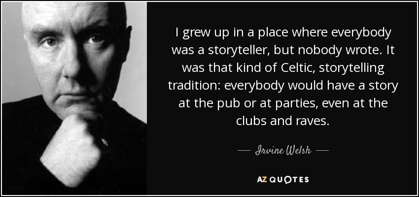 I grew up in a place where everybody was a storyteller, but nobody wrote. It was that kind of Celtic, storytelling tradition: everybody would have a story at the pub or at parties, even at the clubs and raves. - Irvine Welsh