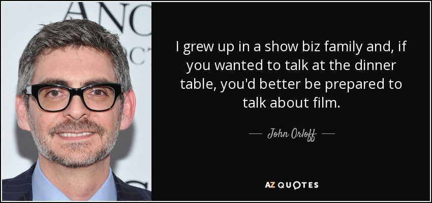 I grew up in a show biz family and, if you wanted to talk at the dinner table, you'd better be prepared to talk about film. - John Orloff