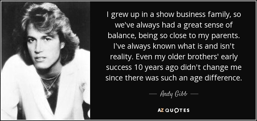 I grew up in a show business family, so we've always had a great sense of balance, being so close to my parents. I've always known what is and isn't reality. Even my older brothers' early success 10 years ago didn't change me since there was such an age difference. - Andy Gibb