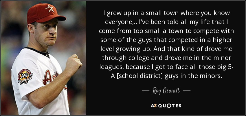 I grew up in a small town where you know everyone, .. I've been told all my life that I come from too small a town to compete with some of the guys that competed in a higher level growing up. And that kind of drove me through college and drove me in the minor leagues, because I got to face all those big 5- A [school district] guys in the minors. - Roy Oswalt