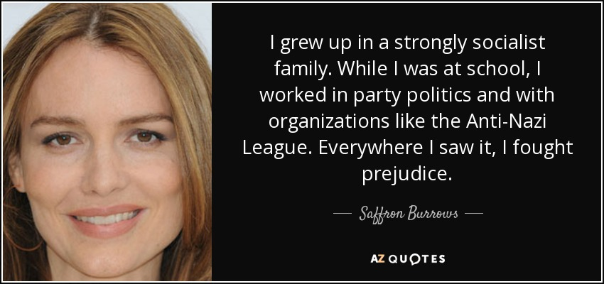 I grew up in a strongly socialist family. While I was at school, I worked in party politics and with organizations like the Anti-Nazi League. Everywhere I saw it, I fought prejudice. - Saffron Burrows