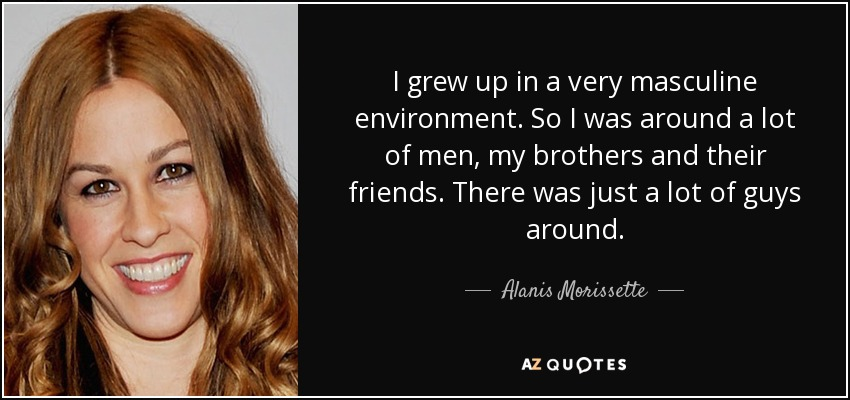 I grew up in a very masculine environment. So I was around a lot of men, my brothers and their friends. There was just a lot of guys around. - Alanis Morissette