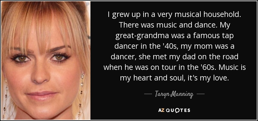 I grew up in a very musical household. There was music and dance. My great-grandma was a famous tap dancer in the '40s, my mom was a dancer, she met my dad on the road when he was on tour in the '60s. Music is my heart and soul, it's my love. - Taryn Manning