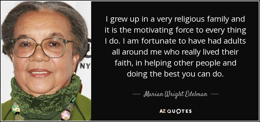 I grew up in a very religious family and it is the motivating force to every thing I do. I am fortunate to have had adults all around me who really lived their faith, in helping other people and doing the best you can do. - Marian Wright Edelman