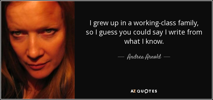 I grew up in a working-class family, so I guess you could say I write from what I know. - Andrea Arnold