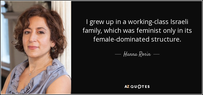 I grew up in a working-class Israeli family, which was feminist only in its female-dominated structure. - Hanna Rosin