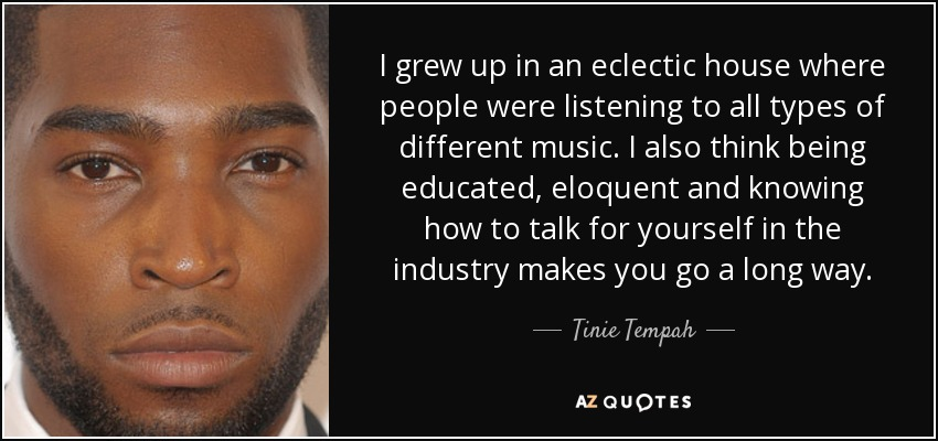 I grew up in an eclectic house where people were listening to all types of different music. I also think being educated, eloquent and knowing how to talk for yourself in the industry makes you go a long way. - Tinie Tempah