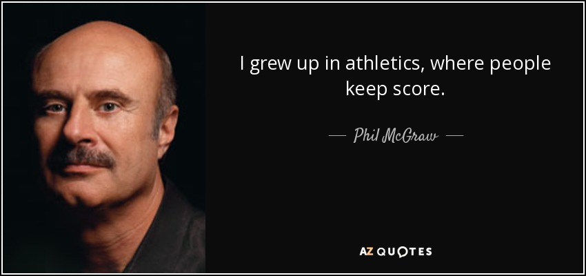I grew up in athletics, where people keep score. - Phil McGraw