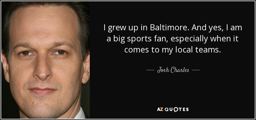 I grew up in Baltimore. And yes, I am a big sports fan, especially when it comes to my local teams. - Josh Charles