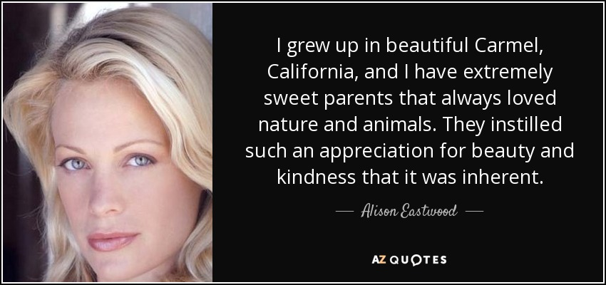 I grew up in beautiful Carmel, California, and I have extremely sweet parents that always loved nature and animals. They instilled such an appreciation for beauty and kindness that it was inherent. - Alison Eastwood