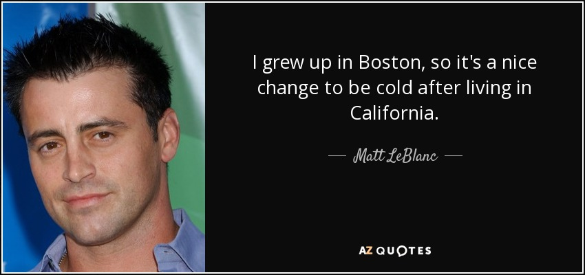 I grew up in Boston, so it's a nice change to be cold after living in California. - Matt LeBlanc