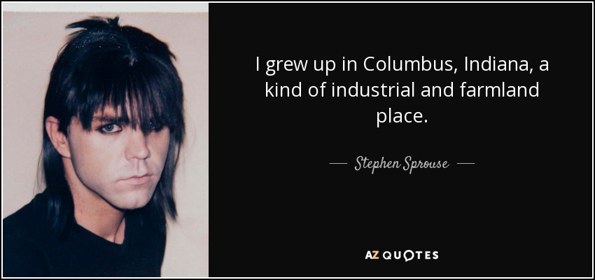 I grew up in Columbus, Indiana, a kind of industrial and farmland place. - Stephen Sprouse
