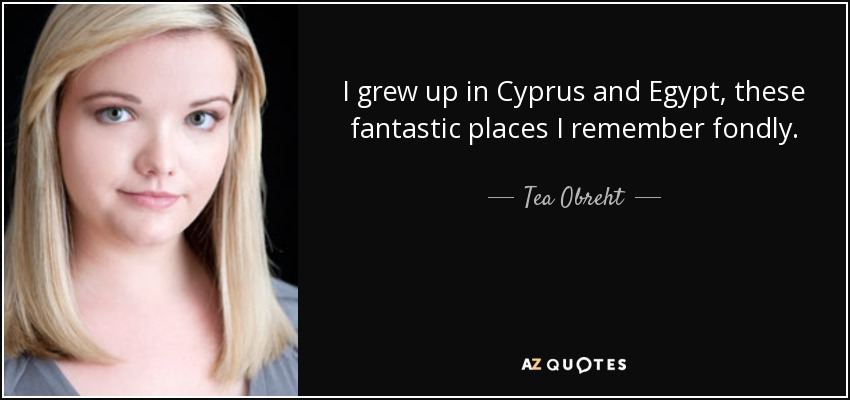 I grew up in Cyprus and Egypt, these fantastic places I remember fondly. - Tea Obreht