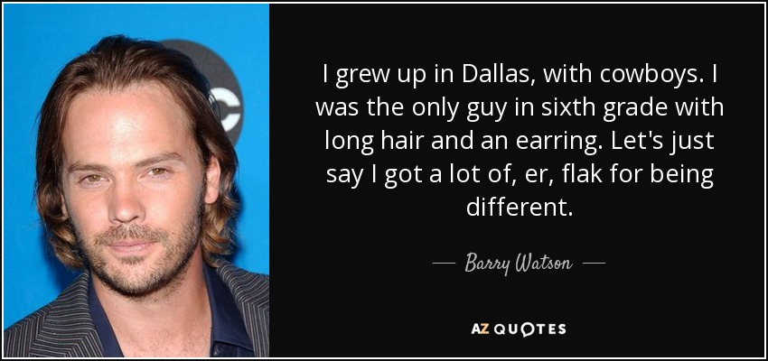 I grew up in Dallas, with cowboys. I was the only guy in sixth grade with long hair and an earring. Let's just say I got a lot of, er, flak for being different. - Barry Watson