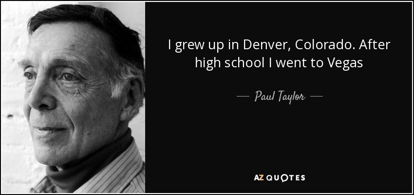 I grew up in Denver, Colorado. After high school I went to Vegas - Paul Taylor
