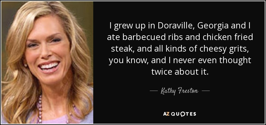 I grew up in Doraville, Georgia and I ate barbecued ribs and chicken fried steak, and all kinds of cheesy grits, you know, and I never even thought twice about it. - Kathy Freston