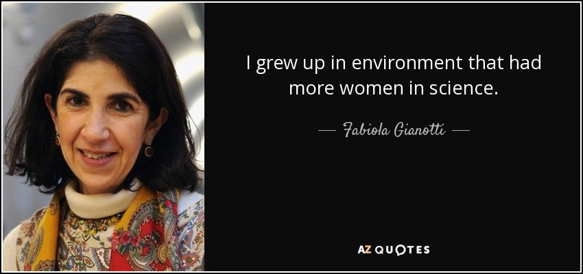 I grew up in environment that had more women in science. - Fabiola Gianotti
